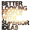 Better Looking People With Superior Ideas