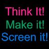 THINK IT! MAKE IT! SCREEN IT!