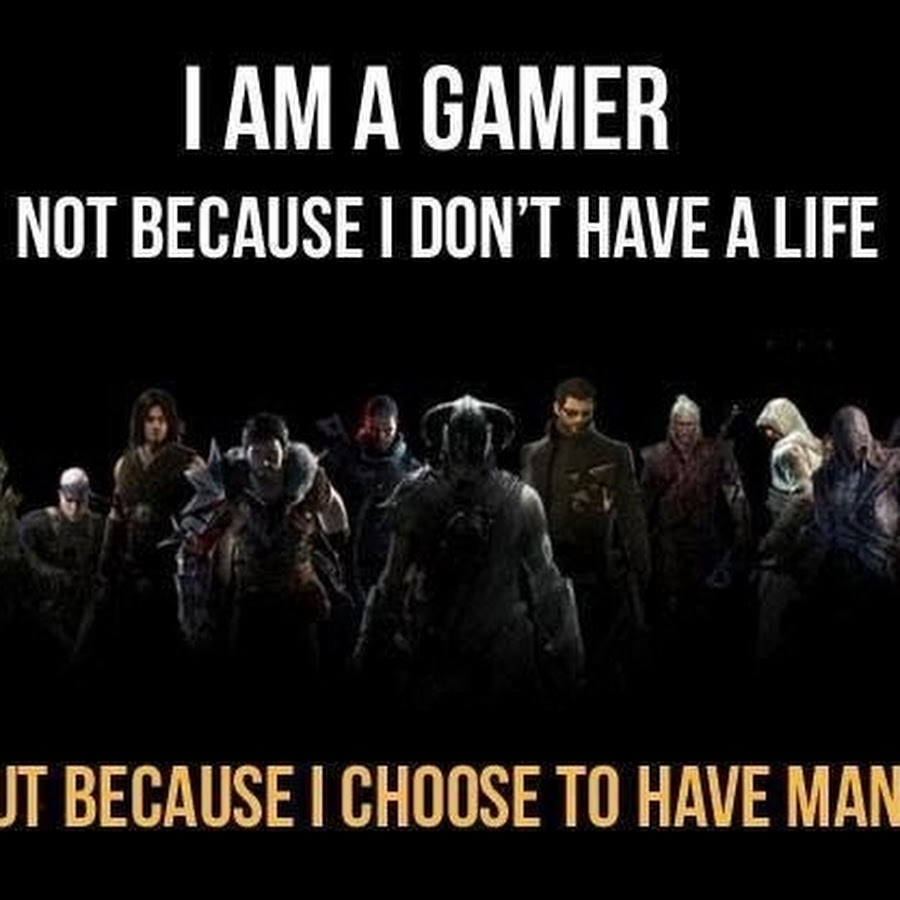I am a gamer not because I dont have a life  9GAG