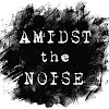 Amidst The Noise