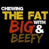 Chewing the Fat w/ Big and Beefy