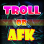 TROLL OR AFK