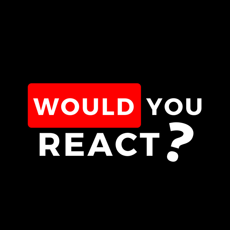 Would You React ?