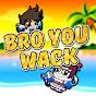 BRO YOU WACK