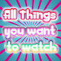 ALL THINGS YOU WANT TO WATCH