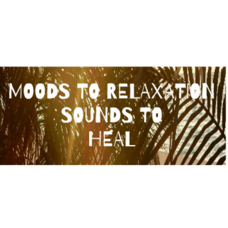 MOODS TO RELAXATION SOUNDS TO HEAL
